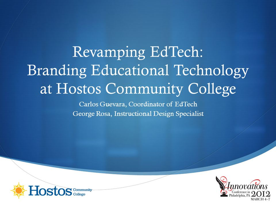 Revamping EdTech: Branding Educational Technology at Hostos Community College Carlos Guevara, Coordinator of EdTech George Rosa, Instructional Design Specialist