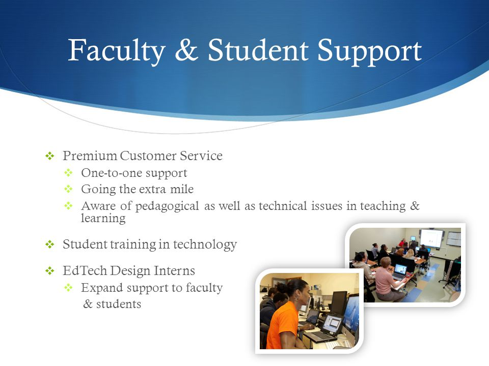 Faculty & Student Support Premium Customer Service One-to-one support Going the extra mile Aware of pedagogical as well as technical issues in teaching & learning Student training in technology EdTech Design Interns Expand support to faculty & students