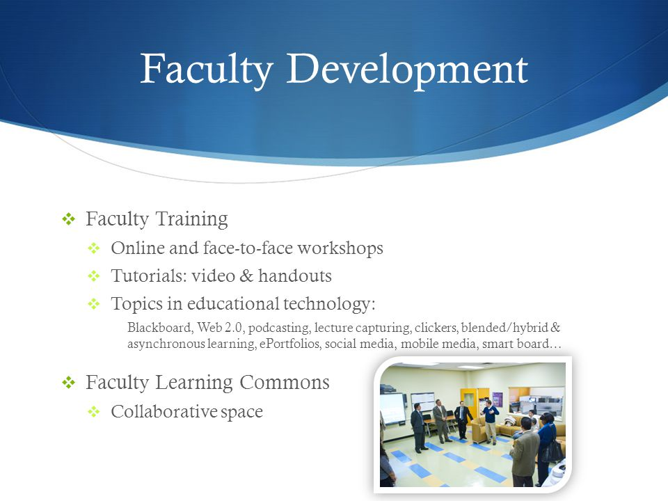 Faculty Development Faculty Training Online and face-to-face workshops Tutorials: video & handouts Topics in educational technology: Blackboard, Web 2.0, podcasting, lecture capturing, clickers, blended/hybrid & asynchronous learning, ePortfolios, social media, mobile media, smart board… Faculty Learning Commons Collaborative space