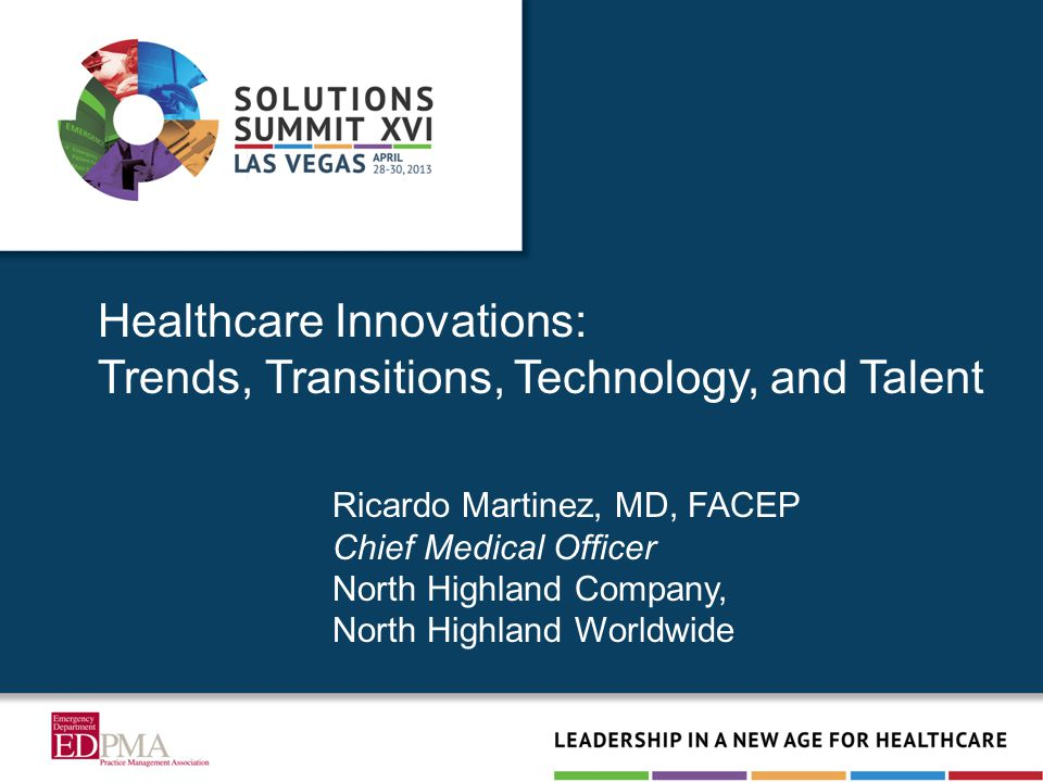 Healthcare Innovations: Trends, Transitions, Technology, and Talent Ricardo Martinez, MD, FACEP Chief Medical Officer North Highland Company, North Hi