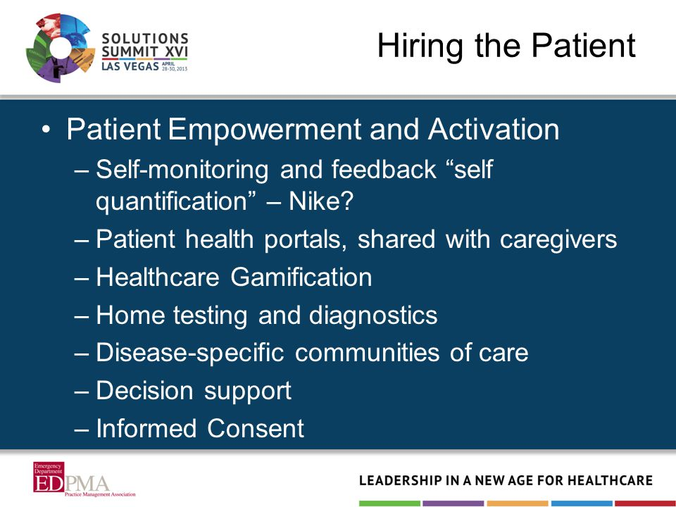 Hiring the Patient Patient Empowerment and Activation –Self-monitoring and feedback self quantification – Nike? –Patient health portals, shared with c