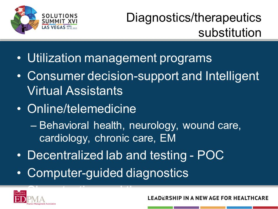 Diagnostics/therapeutics substitution Utilization management programs Consumer decision-support and Intelligent Virtual Assistants Online/telemedicine –Behavioral health, neurology, wound care, cardiology, chronic care, EM Decentralized lab and testing - POC Computer-guided diagnostics Sleep testing and therapy