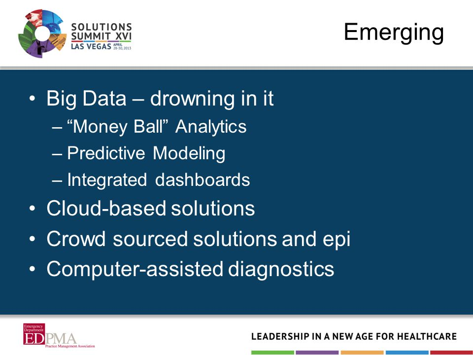 Emerging Big Data – drowning in it –Money Ball Analytics –Predictive Modeling –Integrated dashboards Cloud-based solutions Crowd sourced solutions and epi Computer-assisted diagnostics
