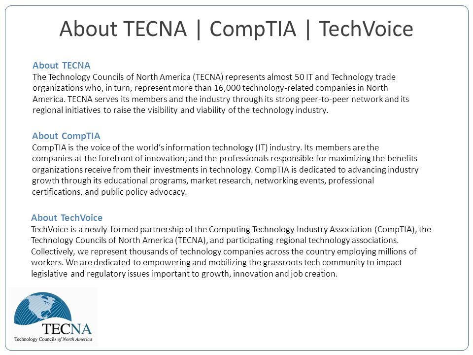 About TECNA | CompTIA | TechVoice About TECNA The Technology Councils of North America (TECNA) represents almost 50 IT and Technology trade organizations who, in turn, represent more than 16,000 technology-related companies in North America.