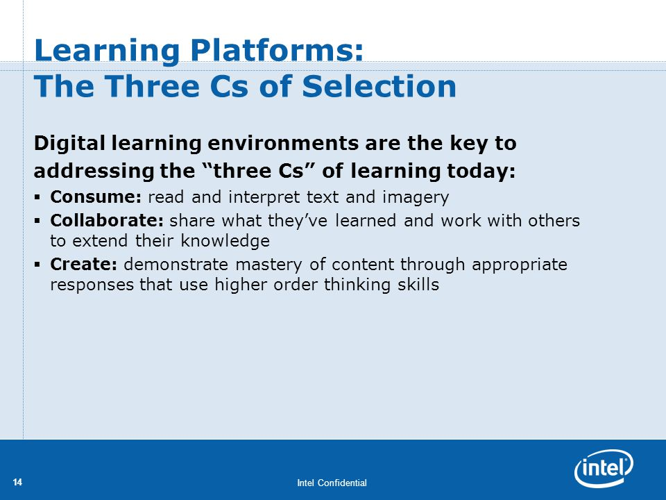 Intel Confidential 14 Learning Platforms: The Three Cs of Selection Digital learning environments are the key to addressing the three Cs of learning t