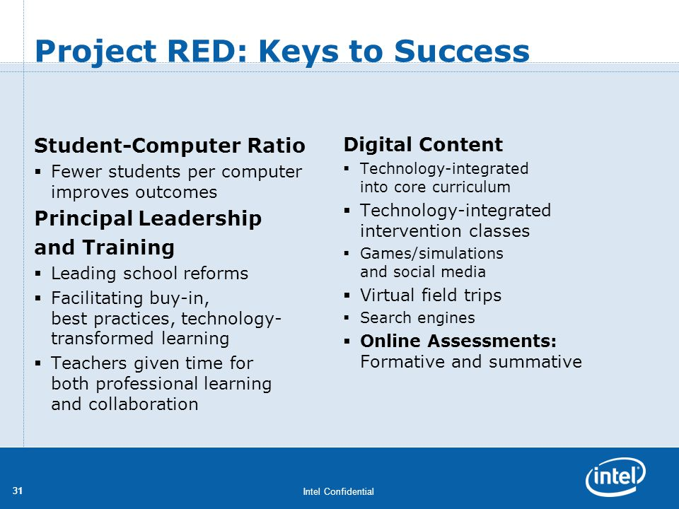 Intel Confidential 31 Project RED: Keys to Success Student-Computer Ratio Fewer students per computer improves outcomes Principal Leadership and Train