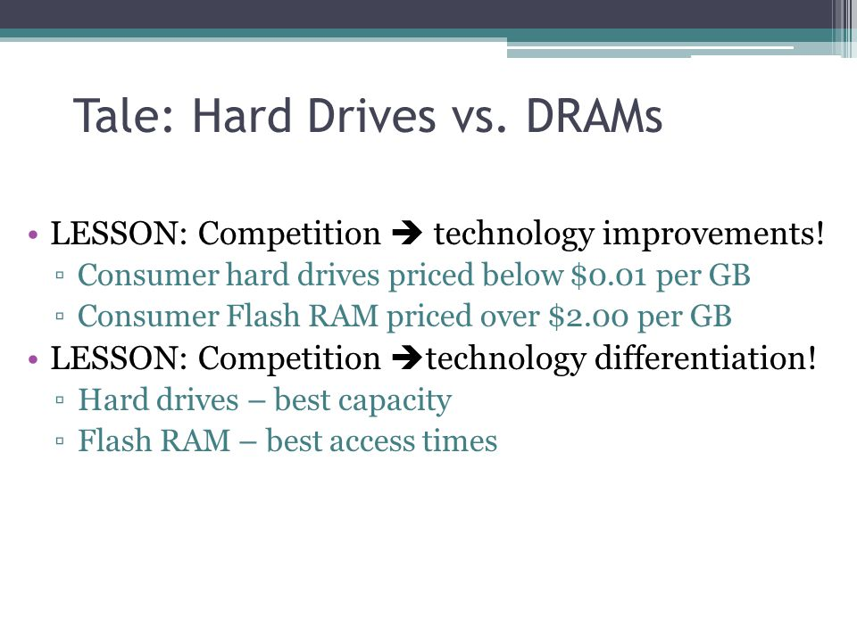 Tale: Hard Drives vs. DRAMs LESSON: Competition technology improvements.