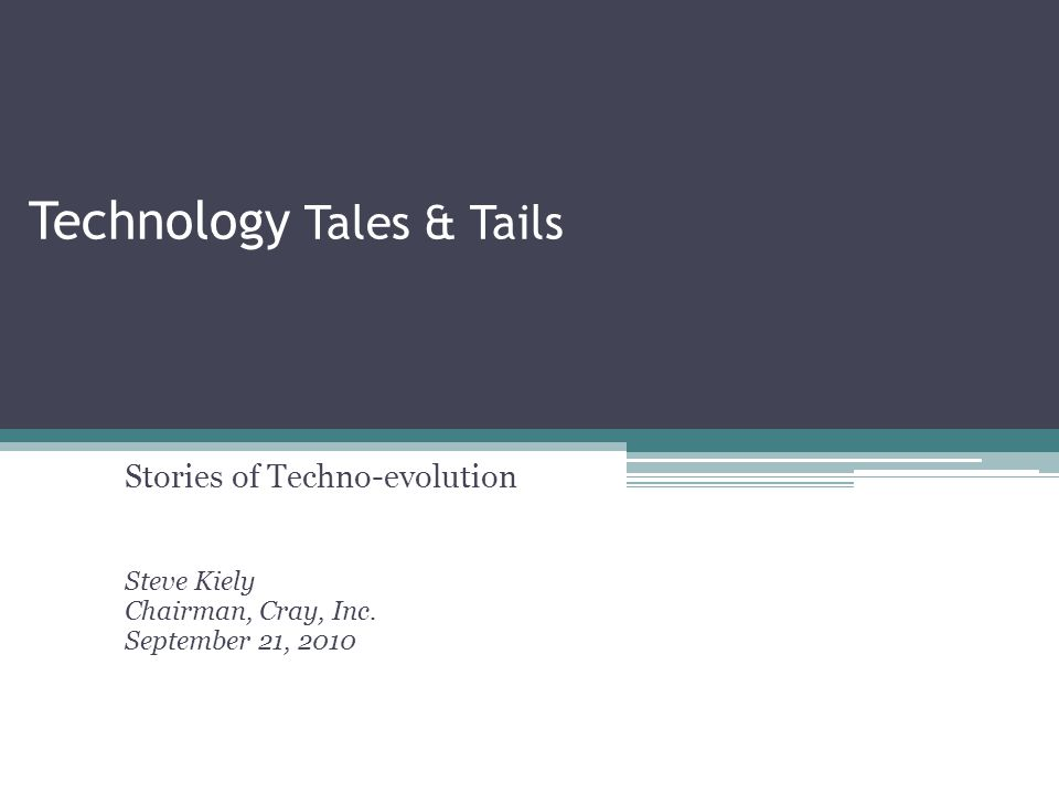 Technology Tales & Tails Stories of Techno-evolution Steve Kiely Chairman, Cray, Inc.