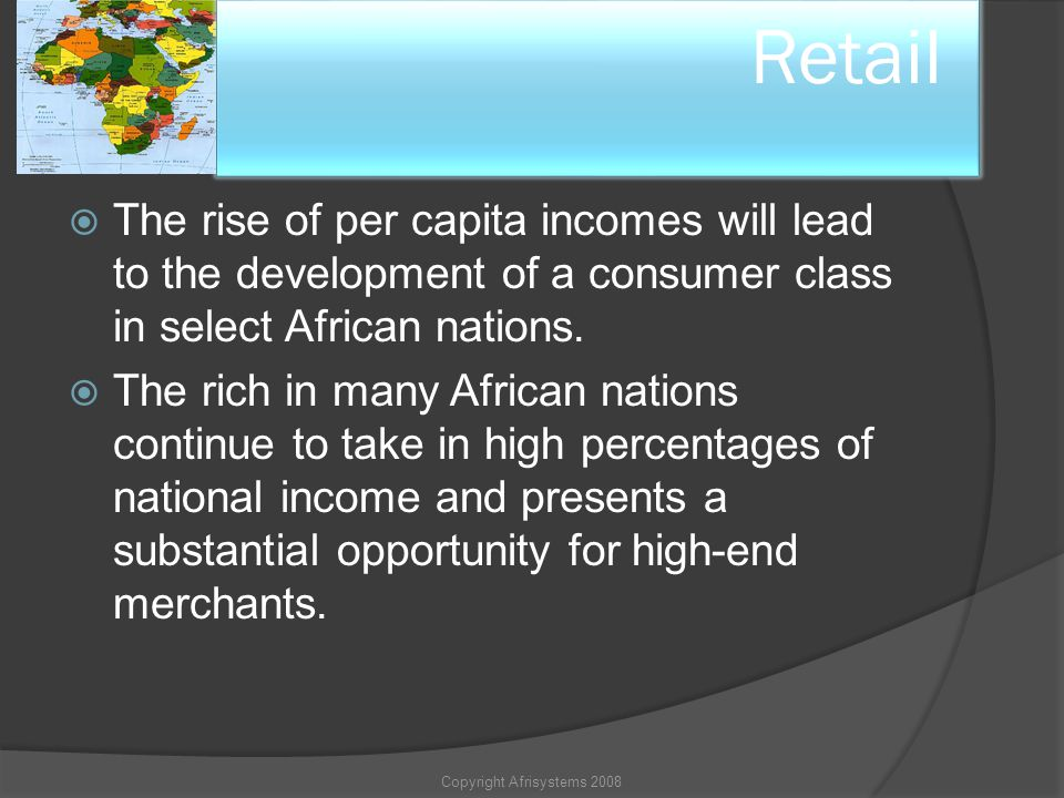 10. Retail The rise of per capita incomes will lead to the development of a consumer class in select African nations. The rich in many African nations