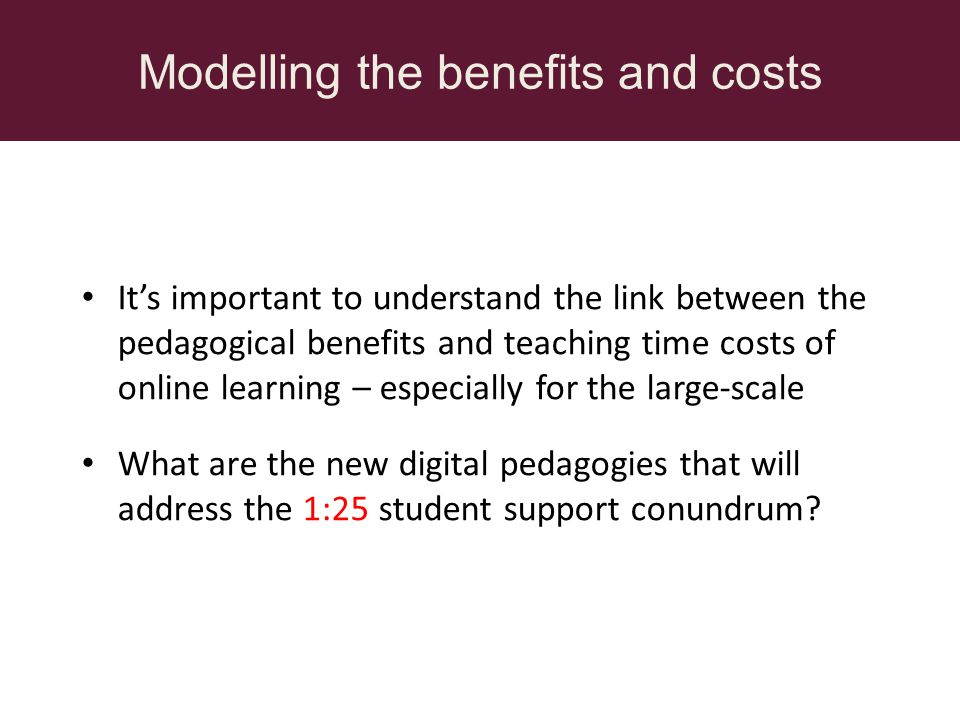 Modelling the benefits and costs Its important to understand the link between the pedagogical benefits and teaching time costs of online learning – especially for the large-scale What are the new digital pedagogies that will address the 1:25 student support conundrum