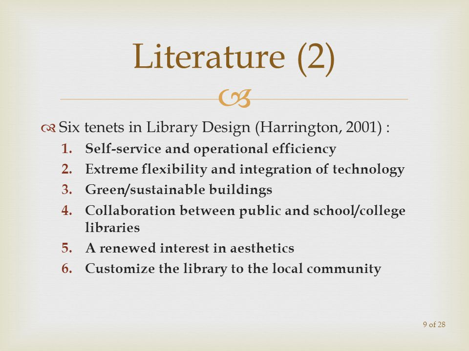 Six tenets in Library Design (Harrington, 2001) : 1.Self-service and operational efficiency 2.Extreme flexibility and integration of technology 3.Green/sustainable buildings 4.Collaboration between public and school/college libraries 5.A renewed interest in aesthetics 6.Customize the library to the local community Literature (2) 9 of 28