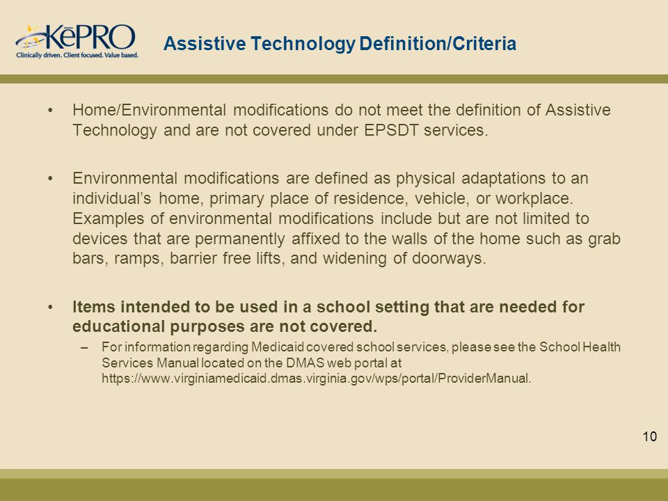 Assistive Technology Definition/Criteria Home/Environmental modifications do not meet the definition of Assistive Technology and are not covered under EPSDT services.