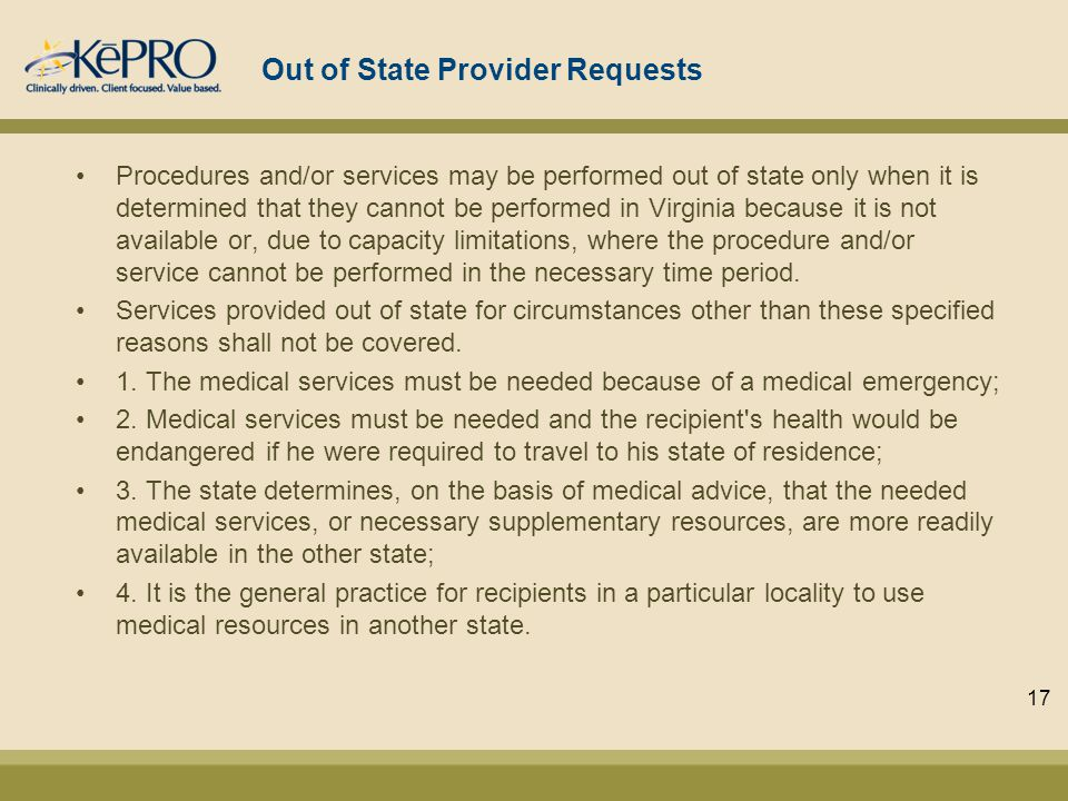 Out of State Provider Requests Procedures and/or services may be performed out of state only when it is determined that they cannot be performed in Virginia because it is not available or, due to capacity limitations, where the procedure and/or service cannot be performed in the necessary time period.