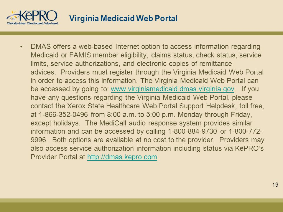 Virginia Medicaid Web Portal DMAS offers a web-based Internet option to access information regarding Medicaid or FAMIS member eligibility, claims status, check status, service limits, service authorizations, and electronic copies of remittance advices.