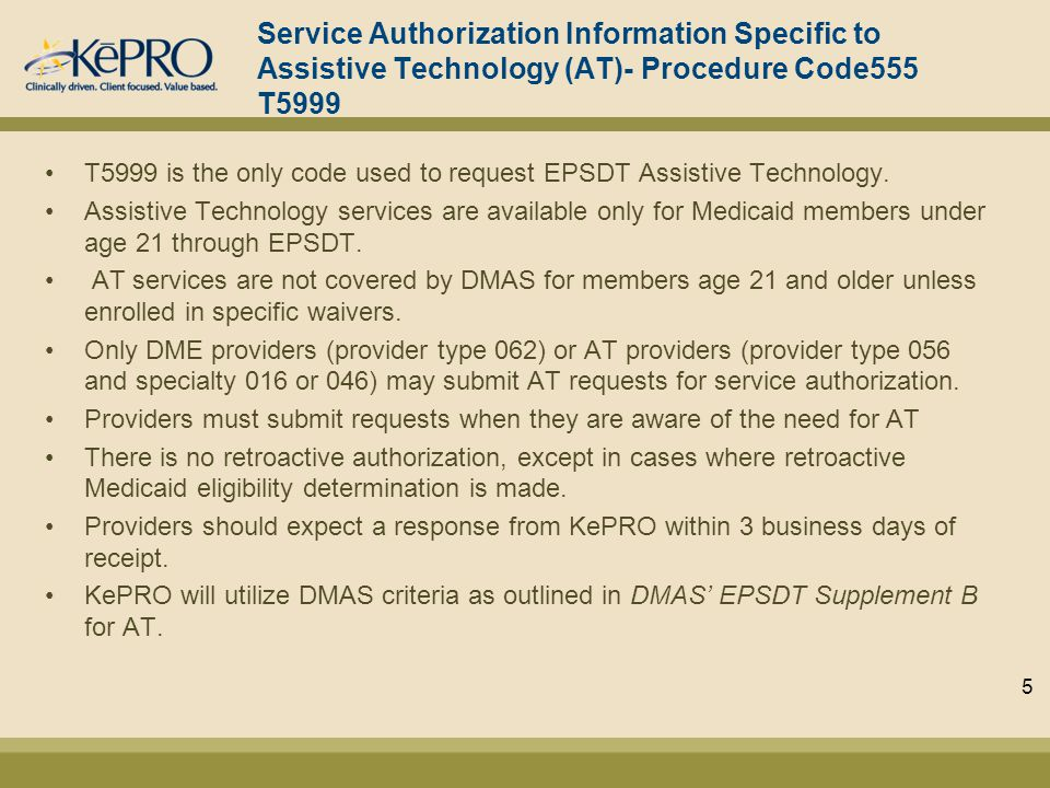 Service Authorization Information Specific to Assistive Technology (AT)- Procedure Code555 T5999 T5999 is the only code used to request EPSDT Assistive Technology.