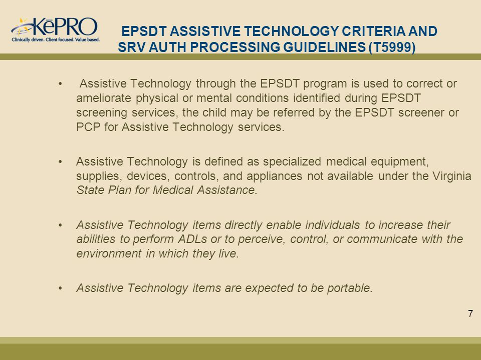 EPSDT ASSISTIVE TECHNOLOGY CRITERIA AND SRV AUTH PROCESSING GUIDELINES (T5999) Assistive Technology through the EPSDT program is used to correct or ameliorate physical or mental conditions identified during EPSDT screening services, the child may be referred by the EPSDT screener or PCP for Assistive Technology services.