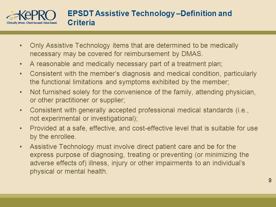 EPSDT Assistive Technology –Definition and Criteria Only Assistive Technology items that are determined to be medically necessary may be covered for reimbursement by DMAS.