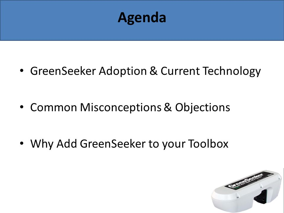 Agenda GreenSeeker Adoption & Current Technology Common Misconceptions & Objections Why Add GreenSeeker to your Toolbox