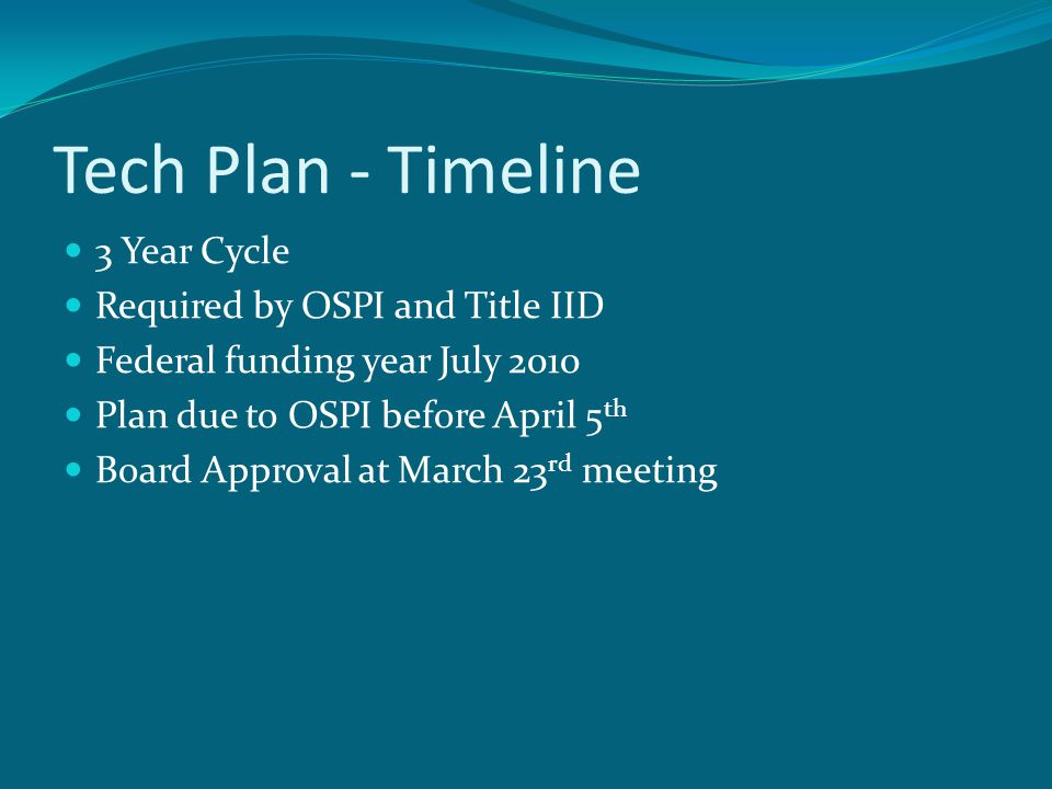 Tech Plan - Timeline 3 Year Cycle Required by OSPI and Title IID Federal funding year July 2010 Plan due to OSPI before April 5 th Board Approval at March 23 rd meeting