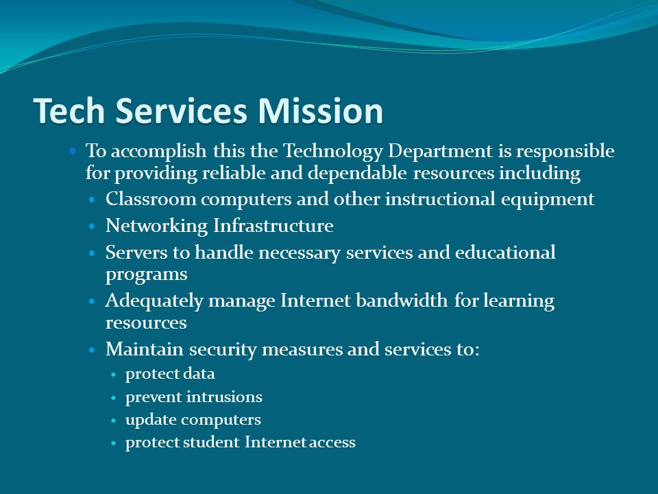 Tech Services Mission To accomplish this the Technology Department is responsible for providing reliable and dependable resources including Classroom computers and other instructional equipment Networking Infrastructure Servers to handle necessary services and educational programs Adequately manage Internet bandwidth for learning resources Maintain security measures and services to: protect data prevent intrusions update computers protect student Internet access