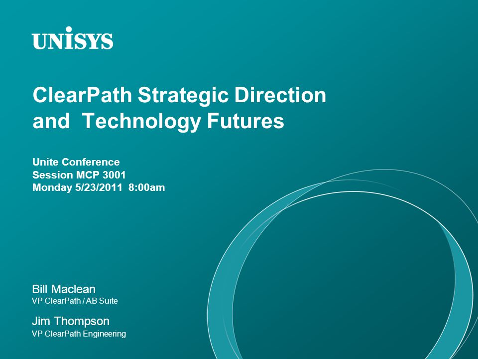 ClearPath Strategy Our strategy for ClearPath is simple: Preserve Defend Extend Retain all the attributes that make ClearPath the best choice for mission-critical computing Performance, availability, security, data integrity Keep pace with evolving industry standards Add new capabilities New methods of delivering ClearPath attributes Broader range of offerings Additional solutions Grow Expand use of Clearpath in Unisys Solutions Unite 2011 © 2011 Unisys Corporation.