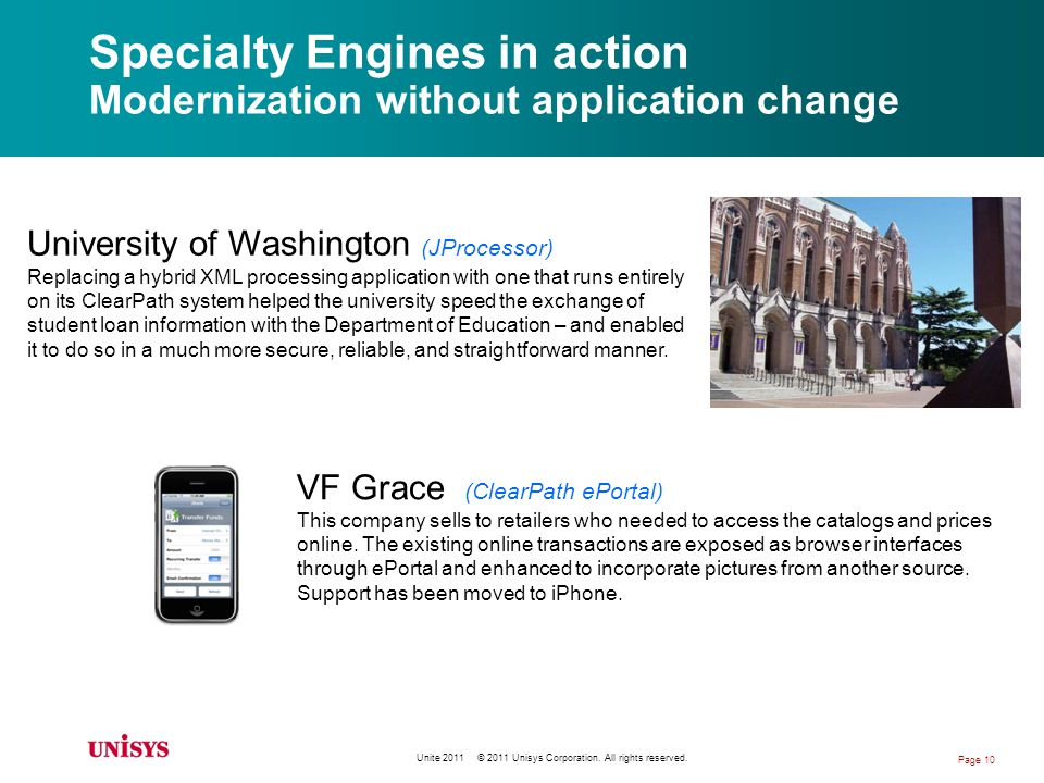 Specialty Engines in action Modernization without application change University of Washington (JProcessor) Replacing a hybrid XML processing application with one that runs entirely on its ClearPath system helped the university speed the exchange of student loan information with the Department of Education – and enabled it to do so in a much more secure, reliable, and straightforward manner.