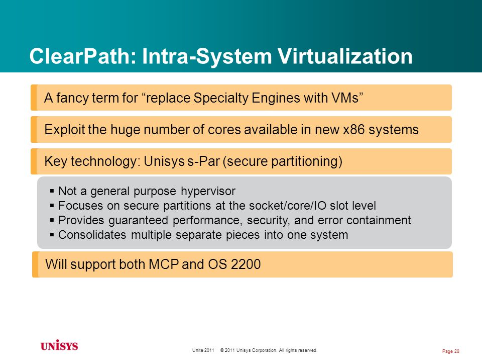 ClearPath: Intra-System Virtualization A fancy term for replace Specialty Engines with VMs Exploit the huge number of cores available in new x86 systems Key technology: Unisys s-Par (secure partitioning) Not a general purpose hypervisor Focuses on secure partitions at the socket/core/IO slot level Provides guaranteed performance, security, and error containment Consolidates multiple separate pieces into one system Will support both MCP and OS 2200 Unite 2011 © 2011 Unisys Corporation.
