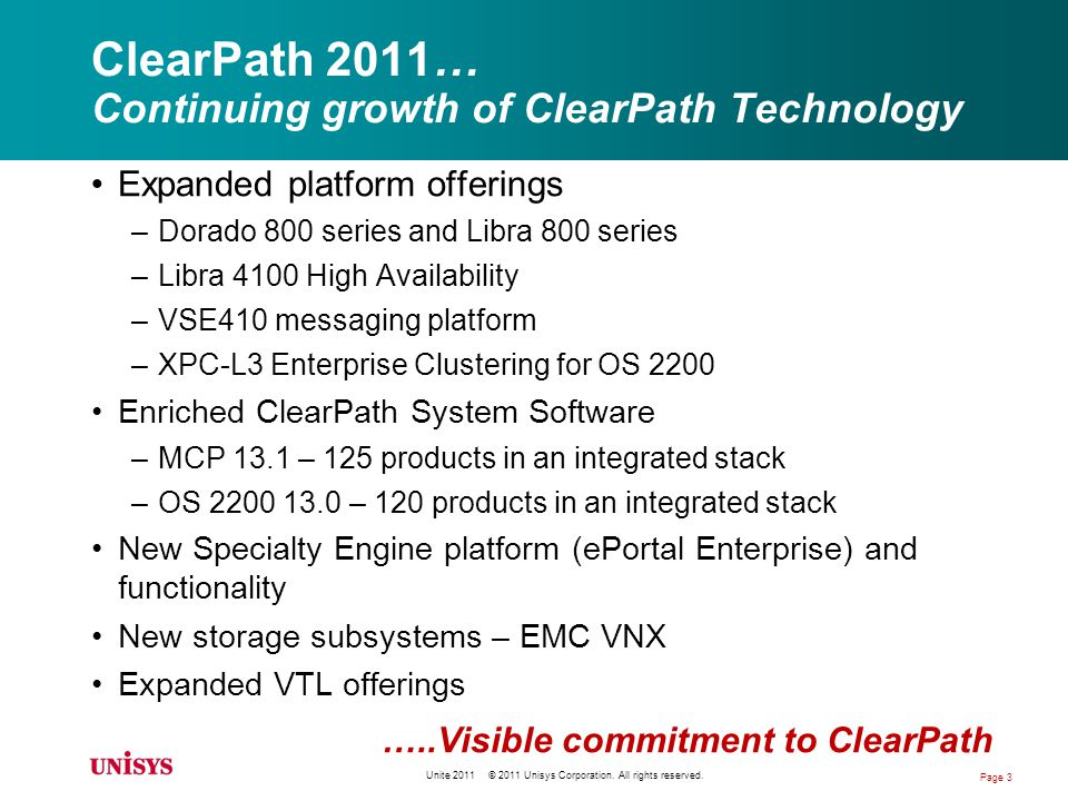 ClearPath Long-Term Challenges Technology –Continued alignment with technology trends Industry-standard multi-core chips, not proprietary ISAs –Performance Delivering higher performing systems on industry standard hardware –Interoperability with increasingly complex computing environments Services-based, web-centric deployments, mobile devices Demographic Realities –Work force patterns and realities Unite 2011 © 2011 Unisys Corporation.