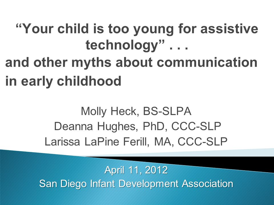 Your child is too young for assistive technology... and other myths about communication in early childhood Molly Heck, BS-SLPA Deanna Hughes, PhD, CCC