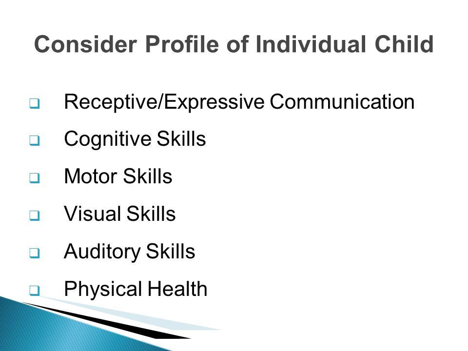 Receptive/Expressive Communication Cognitive Skills Motor Skills Visual Skills Auditory Skills Physical Health Consider Profile of Individual Child