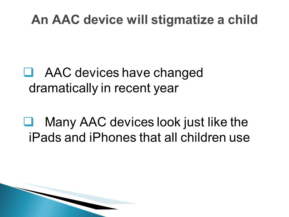 AAC devices have changed dramatically in recent year Many AAC devices look just like the iPads and iPhones that all children use An AAC device will st