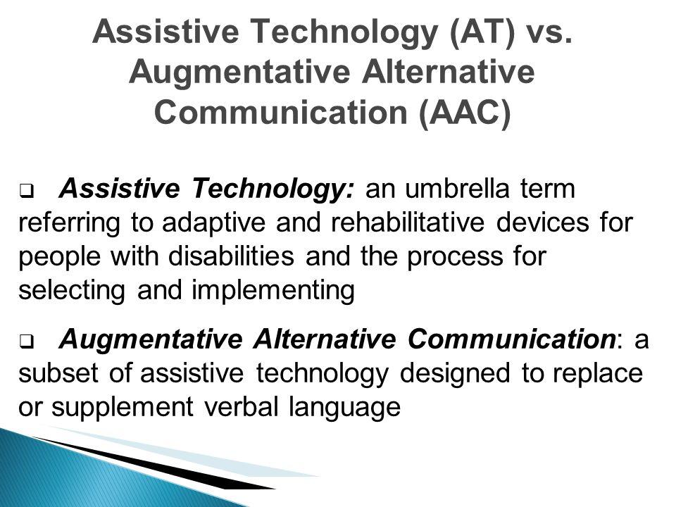 Assistive Technology (AT) vs. Augmentative Alternative Communication (AAC) Assistive Technology: an umbrella term referring to adaptive and rehabilita