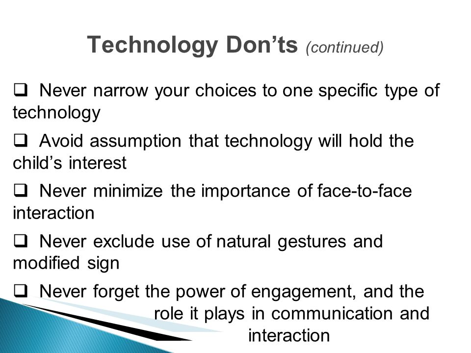 Never narrow your choices to one specific type of technology Avoid assumption that technology will hold the childs interest Never minimize the importa