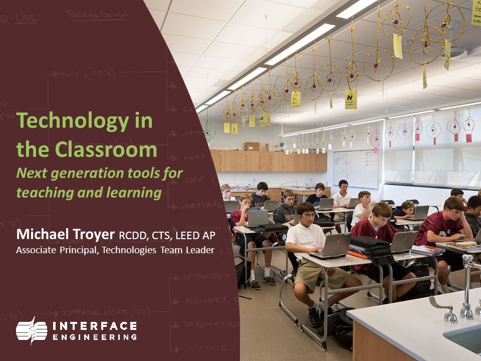 Technology in the Classroom Next generation tools for teaching and learning Michael Troyer RCDD, CTS, LEED AP Associate Principal, Technologies Team Leader