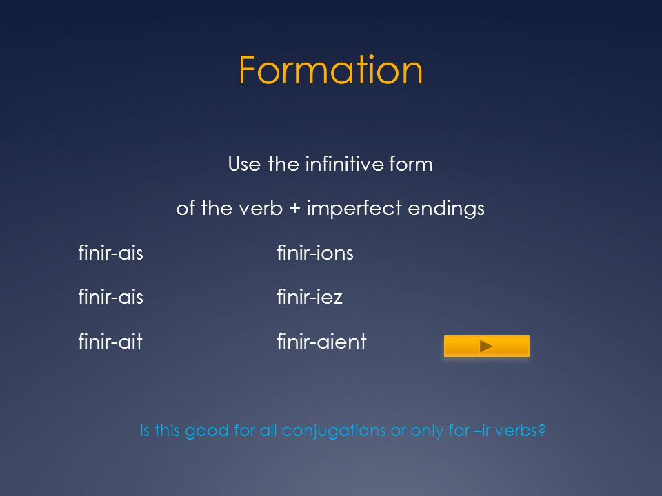 Formation Use the infinitive form of the verb + imperfect endings finir-aisfinir-ions finir-aisfinir-iez finir-aitfinir-aient Is this good for all conjugations or only for –ir verbs
