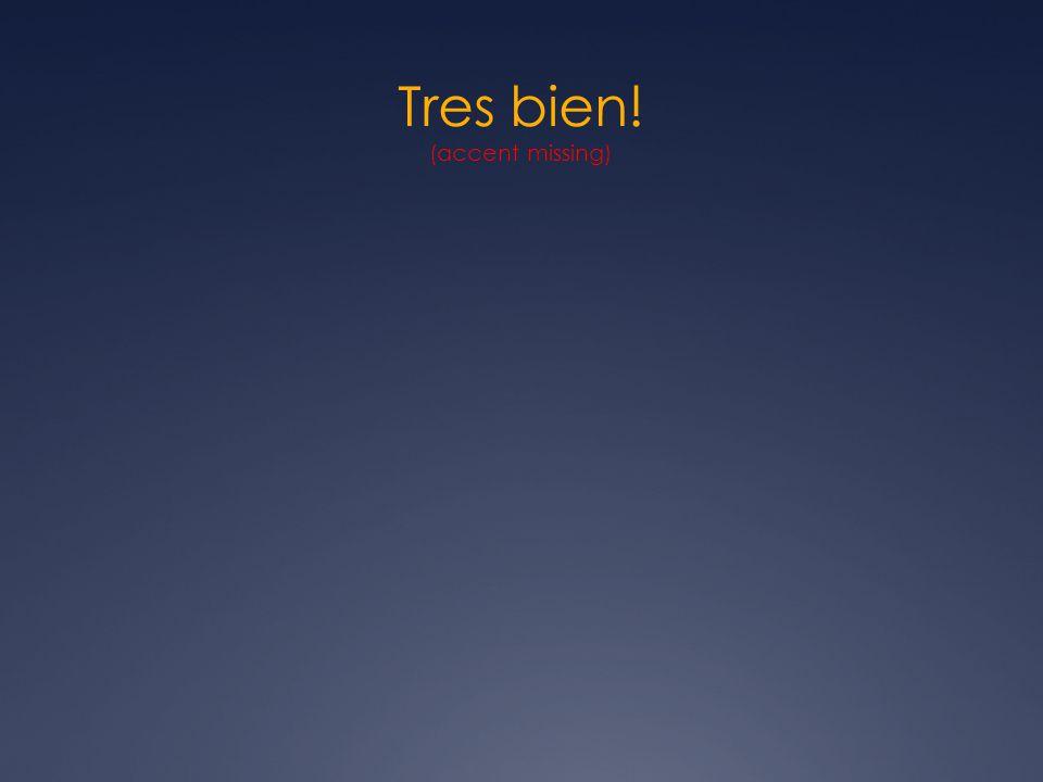 Tres bien! (accent missing)