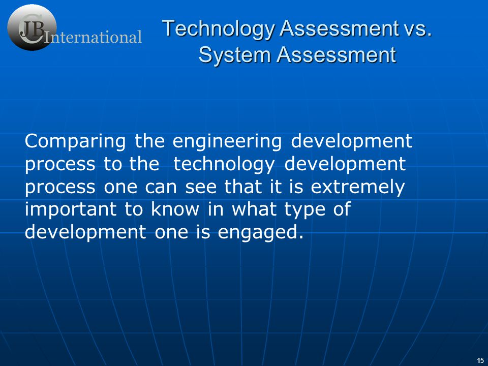 16 Technology development is distinguished from engineering development in that it requires venturing into the realm of unknowns - beyond the ability of individuals to make informed judgments based on their experience.