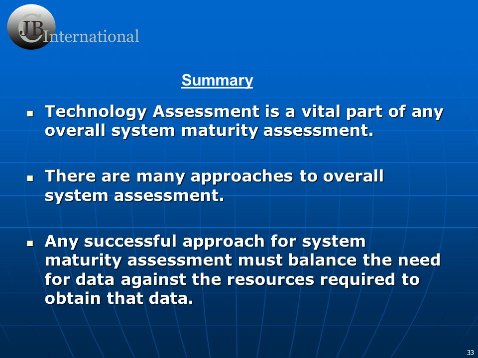 33 Technology Assessment is a vital part of any overall system maturity assessment. Technology Assessment is a vital part of any overall system maturi