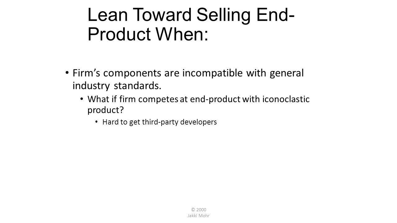 © 2000 Jakki Mohr Lean Toward Selling End- Product When: Firms components are incompatible with general industry standards.