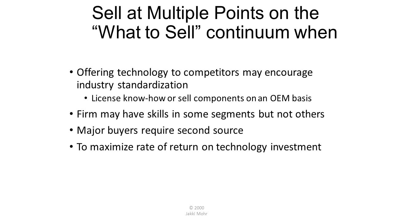© 2000 Jakki Mohr Sell at Multiple Points on the What to Sell continuum when Offering technology to competitors may encourage industry standardization License know-how or sell components on an OEM basis Firm may have skills in some segments but not others Major buyers require second source To maximize rate of return on technology investment
