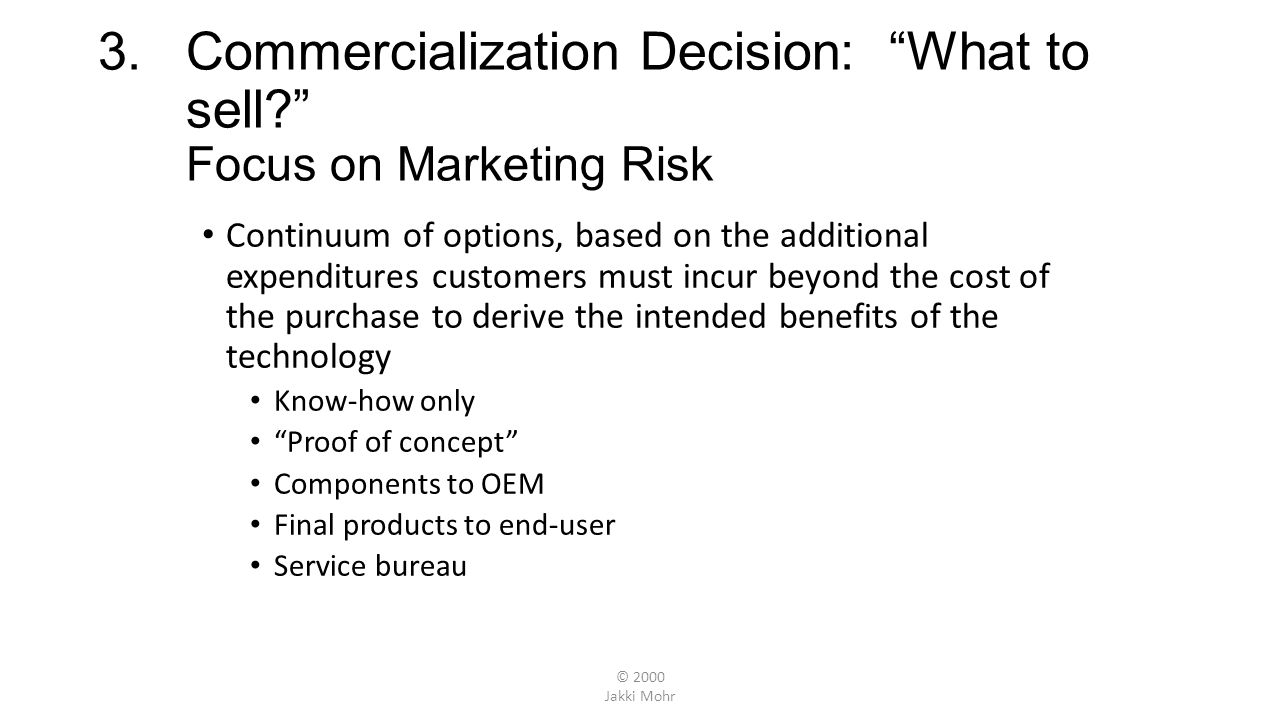 © 2000 Jakki Mohr Lean Towards Selling Know-How When: Technology lacks fit with corporate mission Lack of financial resources to exploit technology Tight window of opportunity and lack of speed Market smaller than expected/business unlikely to be profitable When allowing firms access to technology is most appropriate (next slide) When range of technologies in market is diverse