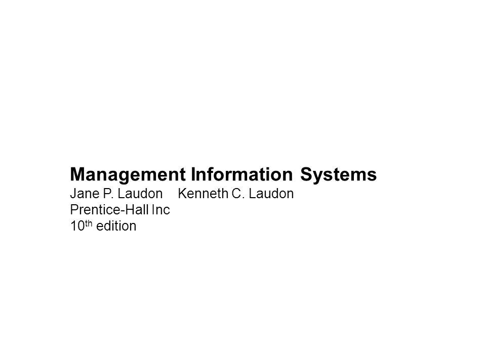 Management Information Systems Jane P. Laudon Kenneth C. Laudon Prentice-Hall Inc 10 th edition