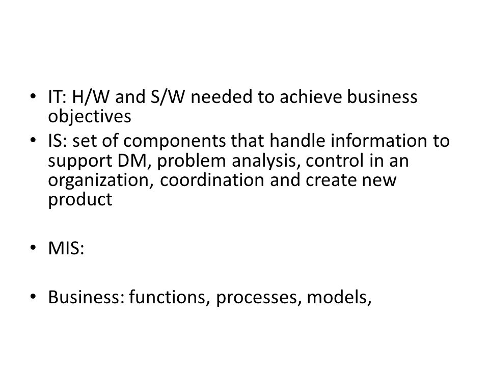 IT: H/W and S/W needed to achieve business objectives IS: set of components that handle information to support DM, problem analysis, control in an org