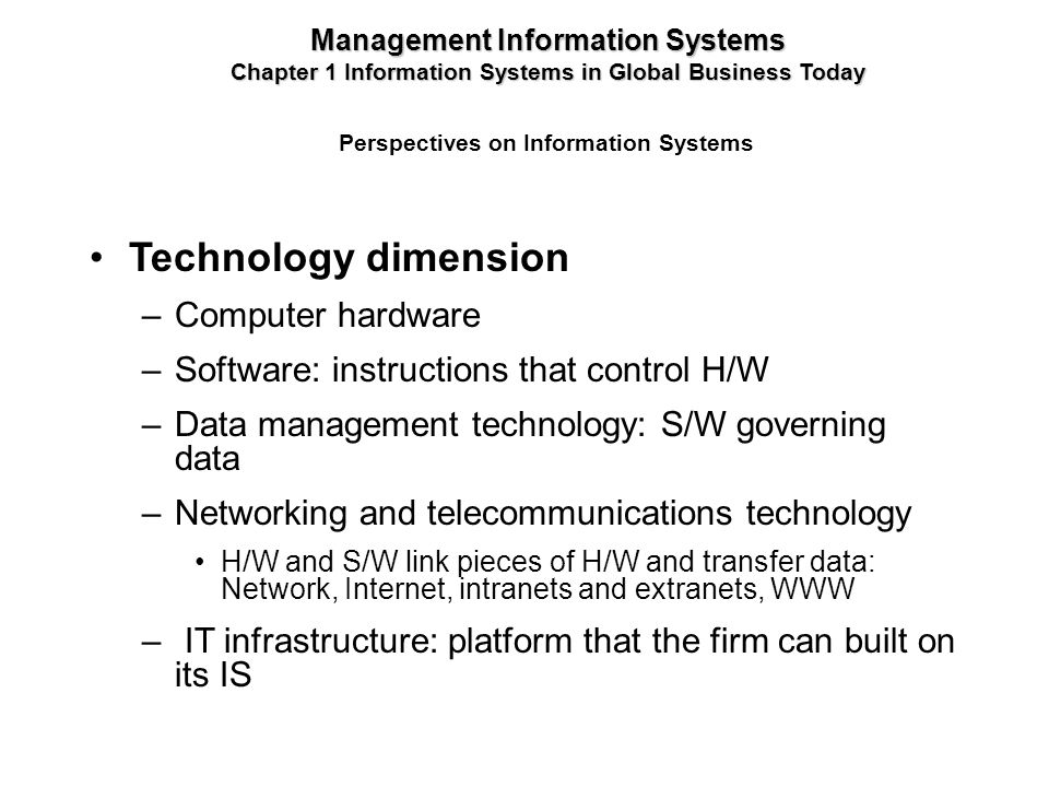 Technology dimension –Computer hardware –Software: instructions that control H/W –Data management technology: S/W governing data –Networking and telec