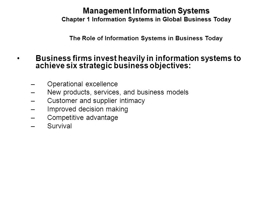 Business firms invest heavily in information systems to achieve six strategic business objectives: –Operational excellence –New products, services, an