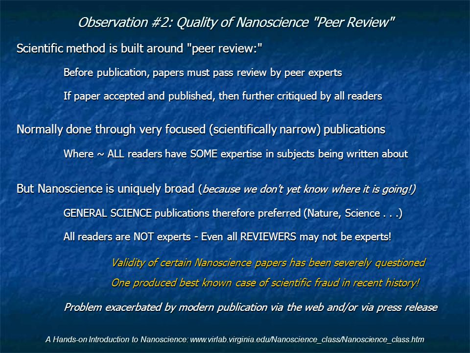 A Hands-on Introduction to Nanoscience: www.virlab.virginia.edu/Nanoscience_class/Nanoscience_class.htm Observation #2: Quality of Nanoscience Peer Review Scientific method is built around peer review: Before publication, papers must pass review by peer experts If paper accepted and published, then further critiqued by all readers Normally done through very focused (scientifically narrow) publications Where ~ ALL readers have SOME expertise in subjects being written about But Nanoscience is uniquely broad (because we don t yet know where it is going!) GENERAL SCIENCE publications therefore preferred (Nature, Science...) All readers are NOT experts - Even all REVIEWERS may not be experts.