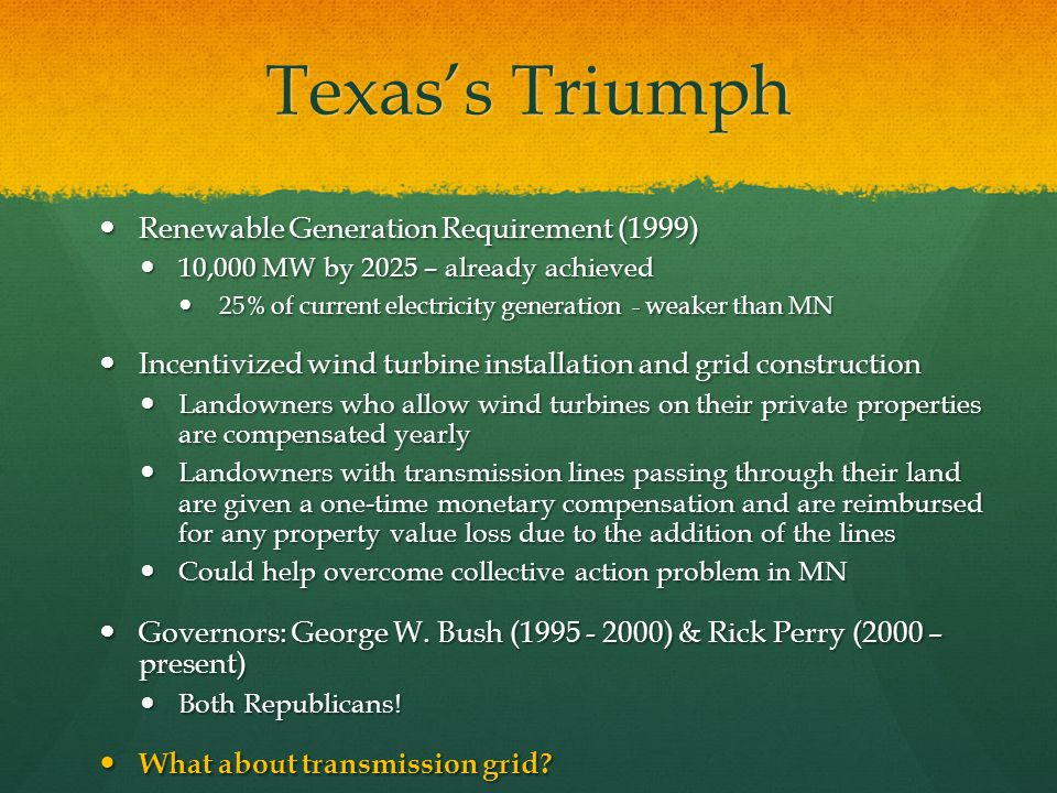 Texass Triumph Renewable Generation Requirement (1999) 10,000 MW by 2025 – already achieved 25% of current electricity generation - weaker than MN Incentivized wind turbine installation and grid construction Landowners who allow wind turbines on their private properties are compensated yearly Landowners with transmission lines passing through their land are given a one-time monetary compensation and are reimbursed for any property value loss due to the addition of the lines Could help overcome collective action problem in MN Governors: George W.