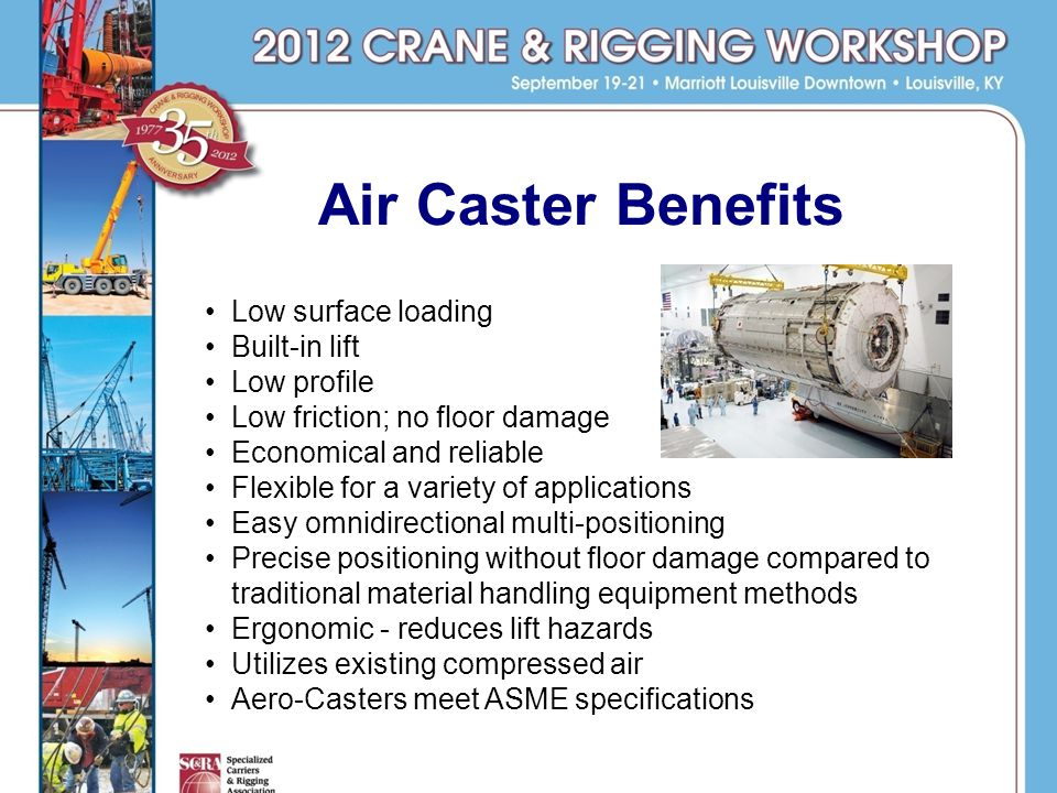Air Caster Benefits Low surface loading Built-in lift Low profile Low friction; no floor damage Economical and reliable Flexible for a variety of applications Easy omnidirectional multi-positioning Precise positioning without floor damage compared to traditional material handling equipment methods Ergonomic - reduces lift hazards Utilizes existing compressed air Aero-Casters meet ASME specifications
