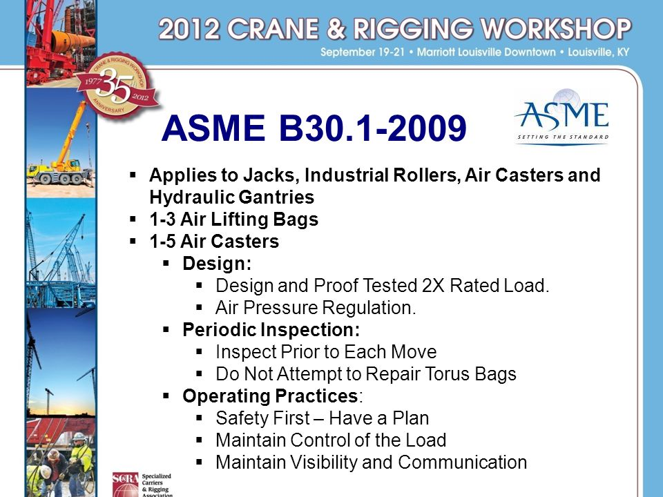 ASME B30.1-2009 Applies to Jacks, Industrial Rollers, Air Casters and Hydraulic Gantries 1-3 Air Lifting Bags 1-5 Air Casters Design: Design and Proof Tested 2X Rated Load.