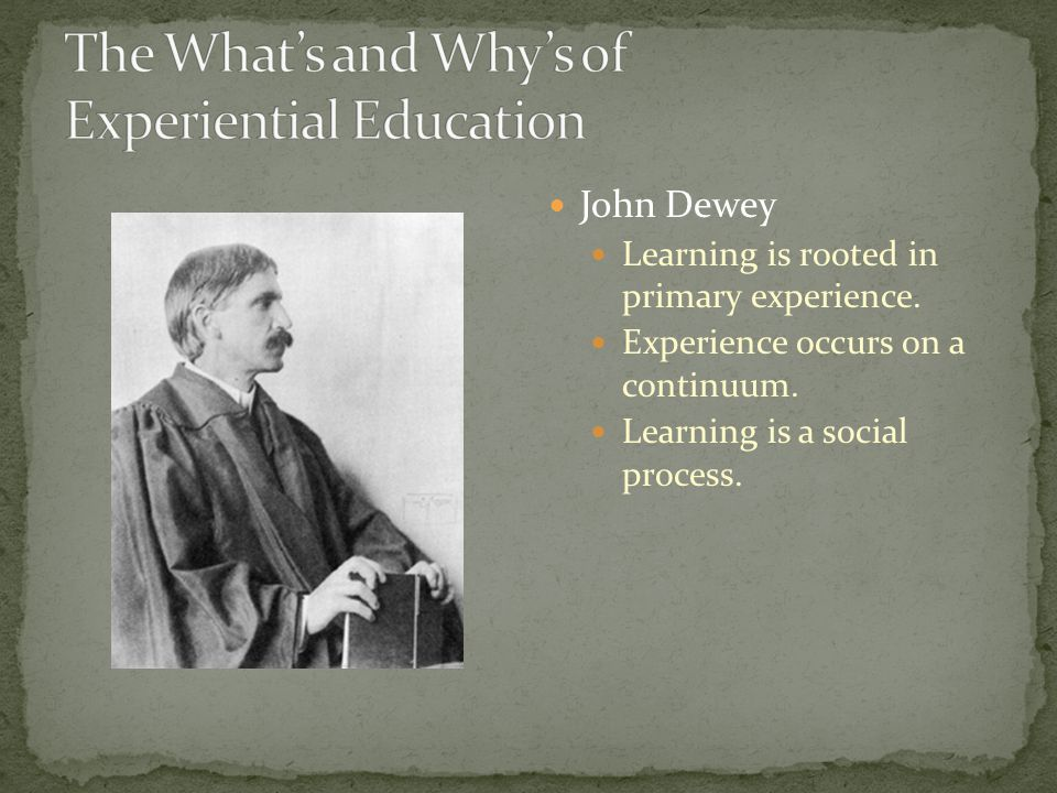 John Dewey Learning is rooted in primary experience.